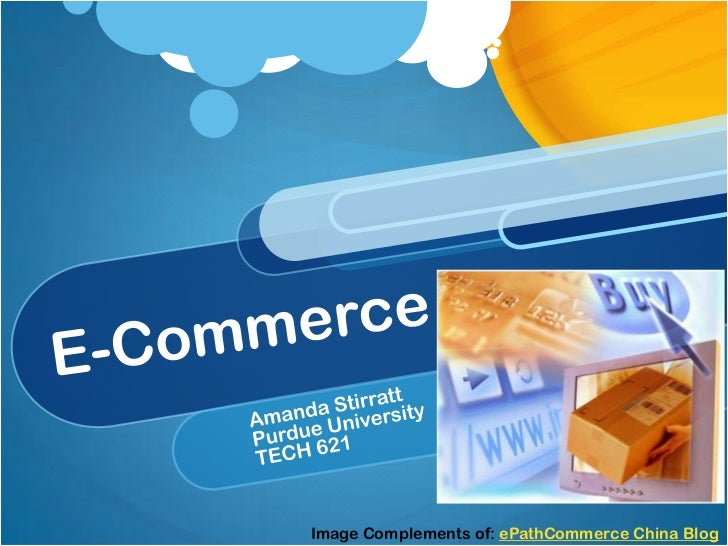 E-Commerce<br />Amanda Stirratt<br />Purdue University<br />TECH 621<br />Image Complements of: ePathCommerce China Blog<b...