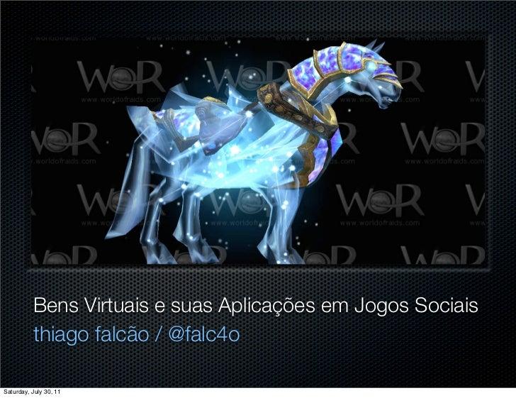 Bens Virtuais e suas Aplicações em Jogos Sociais          thiago falcão / @falc4oSaturday, July 30, 11
