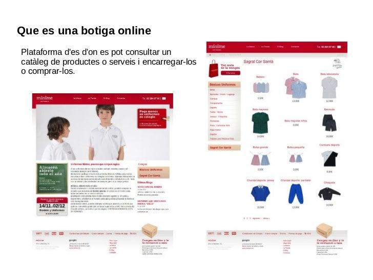 Que es una botiga online Plataforma d'es d'on es pot consultar un catàleg de productes o serveis i encarregar-los  o compr...