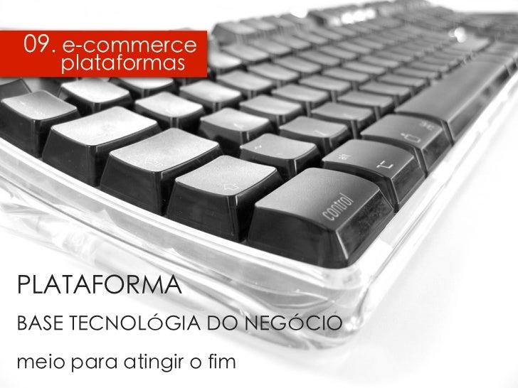 09. e-commerce    plataformas   PLATAFORMA   BASE TECNOLÓGIA DO NEGÓCIO   meio para atingir o fimPLATAFORMABASE TECNOLÓGIA...