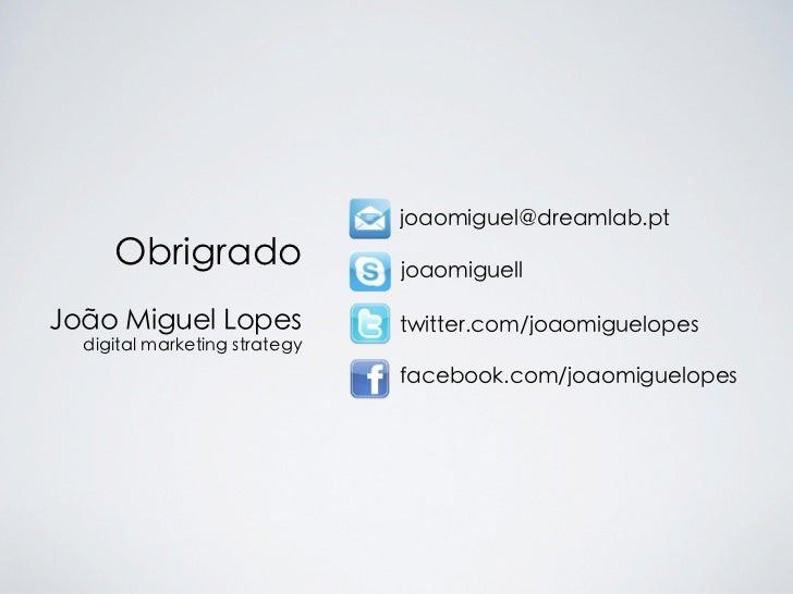 joaomiguel@dreamlab.pt     Obrigrado                 joaomiguellJoão Miguel Lopes              twitter.com/joaomiguelopes ...