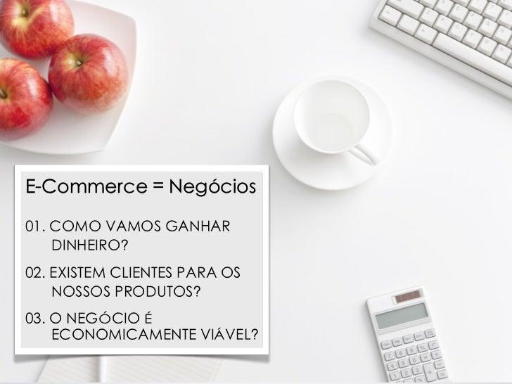 E-Commerce = Negócios01. COMO VAMOS GANHAR    DINHEIRO?02. EXISTEM CLIENTES PARA OS    NOSSOS PRODUTOS?03. O NEGÓCIO É    ...