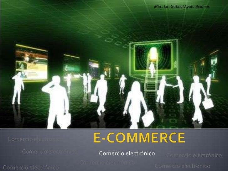 MSc. Lic. Gabriel Ayala Bolaños Comercio electrónico      Comercio electrónico         Comercio electrónico   Comercio ele...
