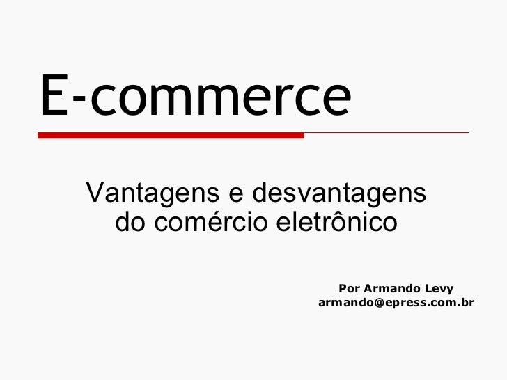 E-commerce  Vantagens e desvantagens    do comércio eletrônico                      Por Armando Levy                  arma...