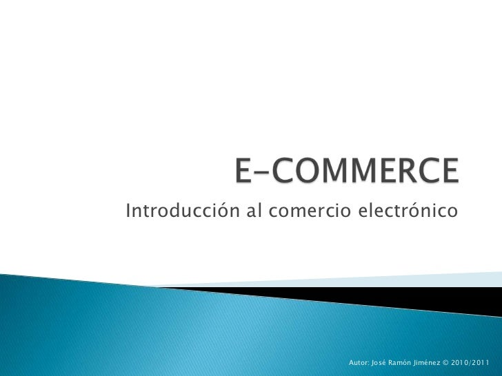 E-COMMERCE<br />Introducción al comercio electrónico<br />Autor: José Ramón Jiménez © 2010/2011<br />