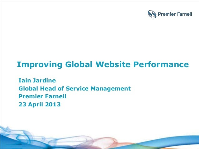 Improving Global Website Performance Iain Jardine Global Head of Service Management Premier Farnell 23 April 2013