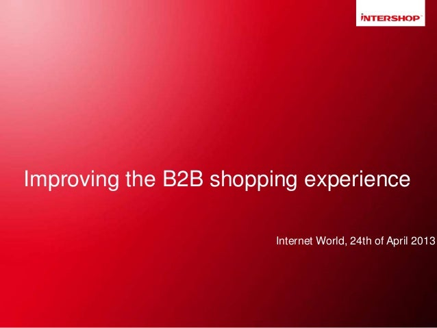 Improving the B2B shopping experience Internet World, 24th of April 2013