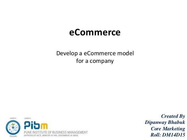 eCommerce Develop a eCommerce model for a company Created By Dipanway Bhabuk Core Marketing Roll: DM14D15