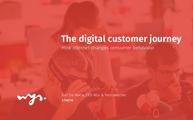 2/06/16 The digital customer journey How internet changes consumer behaviour. Bart De Waele, CEO Wijs & Trendwatcher