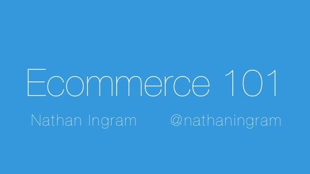 @ n a t h a n i n g r a m  Nathan Ingram! @nathaningram Ecommerce 101