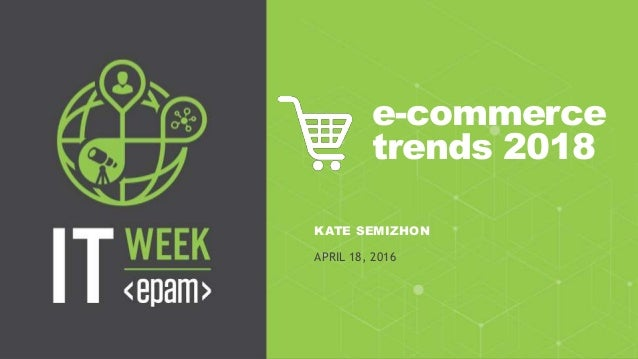1CONFIDENTIAL e-commerce trends 2018 KATE SEMIZHON APRIL 18, 2016