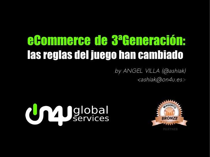eCommerce de 3ªGeneración:las reglas del juego han cambiado                  by ANGEL VILLA (@ashiak)                     ...