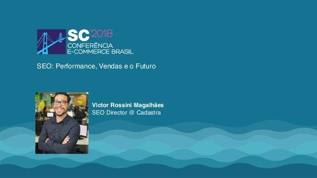 Victor Rossini Magalhães SEO Director @ Cadastra SEO: Performance, Vendas e o Futuro