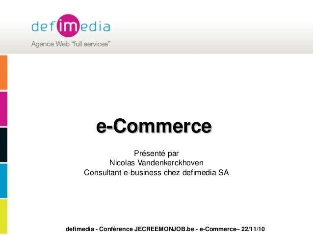 defimedia - Conférence JECREEMONJOB.be - e-Commerce– 22/11/10 e-Commerce Présenté par Nicolas Vandenkerckhoven Consultant ...