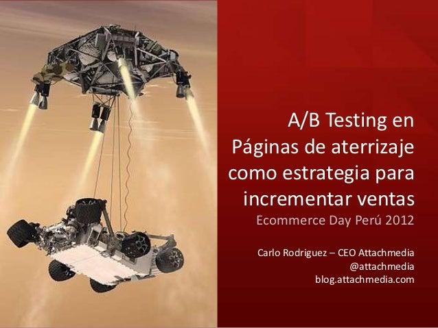 A/B Testing enPáginas de aterrizajecomo estrategia para  incrementar ventas   Ecommerce Day Perú 2012   Carlo Rodriguez – ...