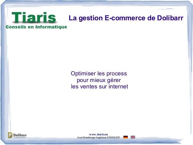 www.tiaris.eu Jean Heimburger Ingénieur ENSEEIHT La gestion E-commerce de Dolibarr Optimiser les process pour mieux gérer ...
