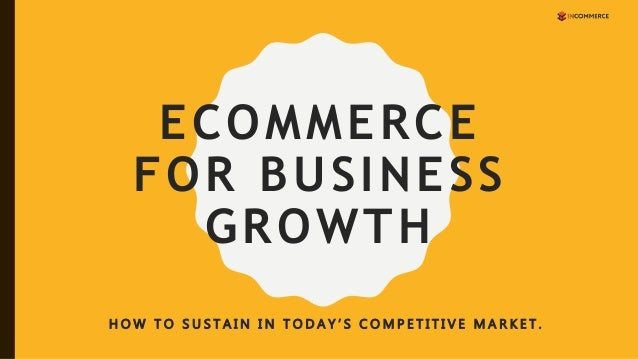 ECOMMERCE FOR BUSINESS GROWTH H O W T O S U S T A I N I N T O D A Y ' S C O M P E T I T I V E M A R K E T .