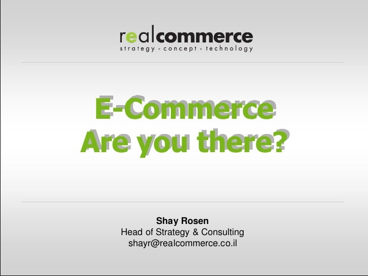 E-CommerceAre you there?          Shay Rosen  Head of Strategy & Consulting   shayr@realcommerce.co.il