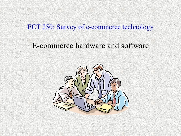 ECT 250: Survey of e-commerce technology E-commerce hardware and software