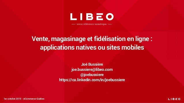 Vente, magasinage et fidélisation en ligne : applications natives ou sites mobiles Joé Bussière joe.bussiere@libeo.com @jo...