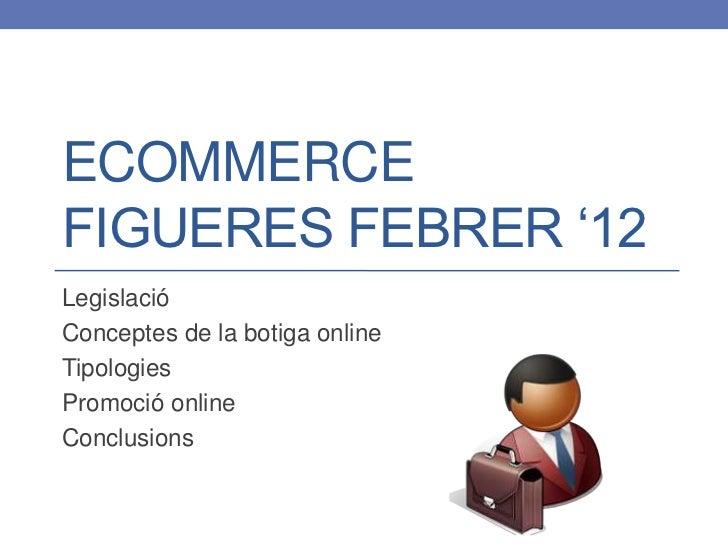 ECOMMERCEFIGUERES FEBRER '12LegislacióConceptes de la botiga onlineTipologiesPromoció onlineConclusions