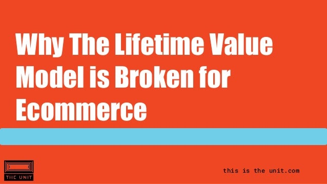 this is the unit.com Why The Lifetime Value Model is Broken for Ecommerce