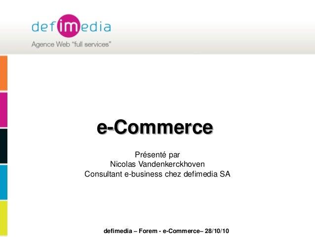 defimedia – Forem - e-Commerce– 28/10/10 e-Commerce Présenté par Nicolas Vandenkerckhoven Consultant e-business chez defim...