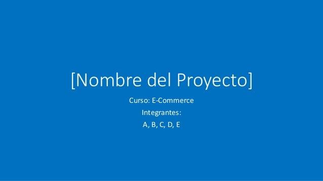 [Nombre del Proyecto] Curso: E-Commerce Integrantes: A, B, C, D, E