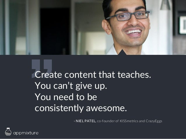 Create content that teaches. You can't give up. You need to be consistently awesome. - NIEL PATEL, co-founder of KISSmetri...