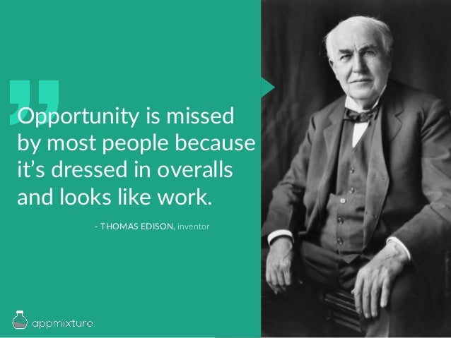Opportunity is missed by most people because it's dressed in overalls and looks like work. - THOMAS EDISON, inventor