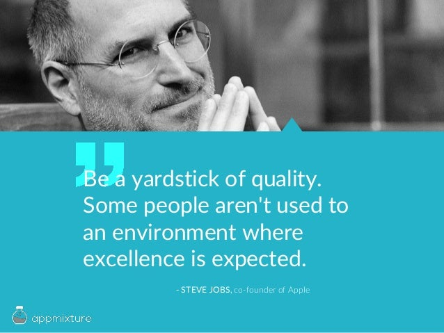 Be a yardstick of quality. Some people aren't used to an environment where excellence is expected. - STEVE JOBS, co-founde...