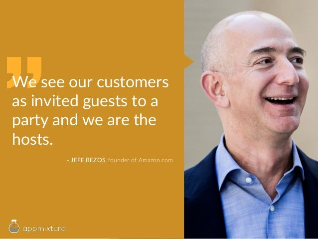 We see our customers as invited guests to a party and we are the hosts. - JEFF BEZOS, founder of Amazon.com