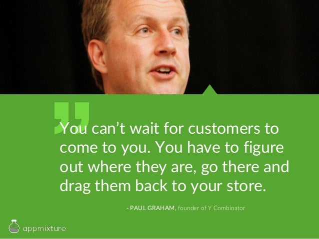 You can't wait for customers to come to you. You have to figure out where they are, go there and drag them back to your st...