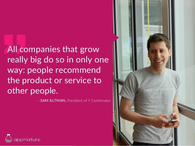 All companies that grow really big do so in only one way: people recommend the product or service to other people. - SAM A...