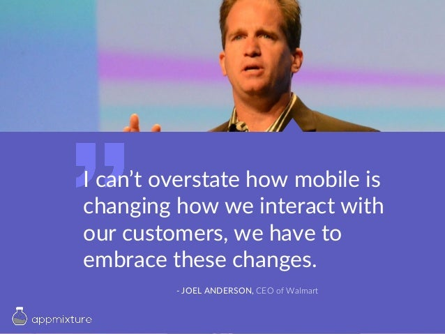 I can't overstate how mobile is changing how we interact with our customers, we have to embrace these changes. - JOEL ANDE...