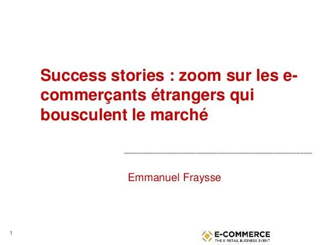 1 Success stories : zoom sur les e- commerçants étrangers qui bousculent le marché Emmanuel Fraysse
