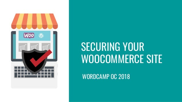 SECURING YOUR WOOCOMMERCE SITE WORDCAMP OC 2018