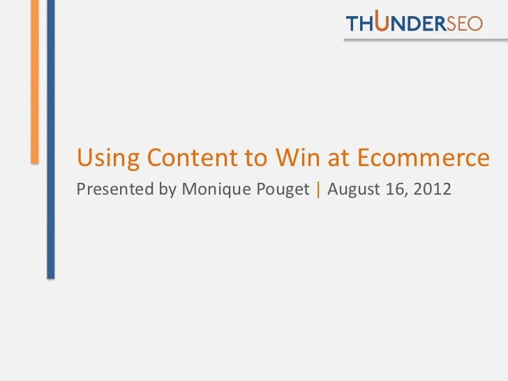 Using Content to Win at EcommercePresented by Monique Pouget | August 16, 2012                                     @Moniqu...