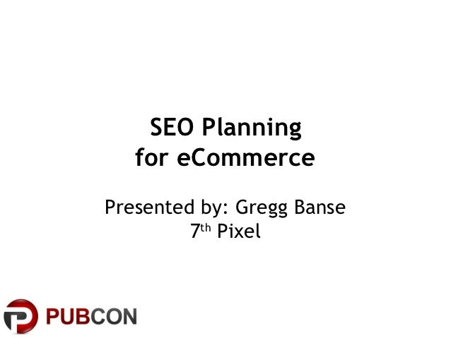 SEO Planning   for eCommercePresented by: Gregg Banse         7th Pixel