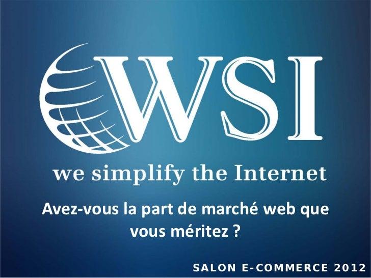 Avez-vous la part de marché web que           vous méritez ?                  S A LON E-COMM E R CE 2 0 1 2