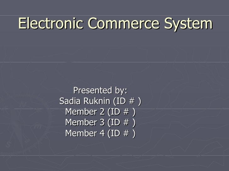 Electronic Commerce System Presented by: Sadia Ruknin (ID # ) Member 2 (ID # ) Member 3 (ID # ) Member 4 (ID # )