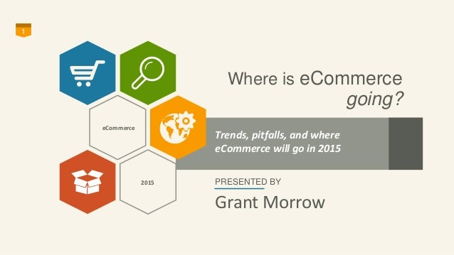 Where is eCommerce  going?  1  Trends, pitfalls, and where  eCommerce will go in 2015  PRESENTED BY  Grant Morrow  eCommer...