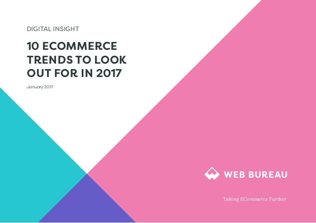 DIGITAL INSIGHT 10 ECOMMERCE TRENDS TO LOOK OUT FOR IN 2017 January 2017 Taking ECommerce Further