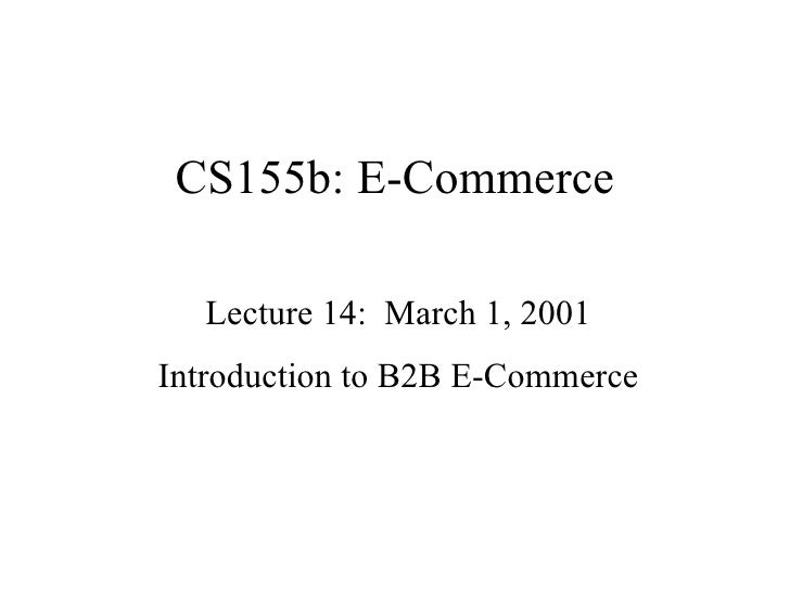CS155b: E-Commerce Lecture 14:  March 1, 2001 Introduction to B2B E-Commerce