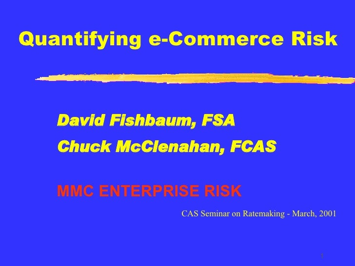 Quantifying e-Commerce Risk David Fishbaum, FSA Chuck McClenahan, FCAS MMC ENTERPRISE RISK CAS Seminar on Ratemaking - Mar...
