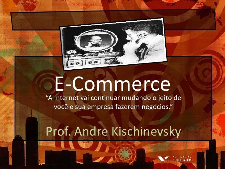 """E-Commerce<br />""""A Internet vaicontinuarmudando o jeito de você e suaempresafazeremnegócios.""""<br />Prof. Andre Kischinevsk..."""