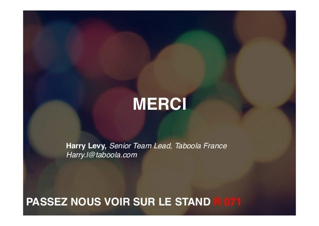 MERCI Harry Levy, Senior Team Lead, Taboola France Harry.l@taboola.com    PASSEZ NOUS VOIR SUR LE STAND R 071