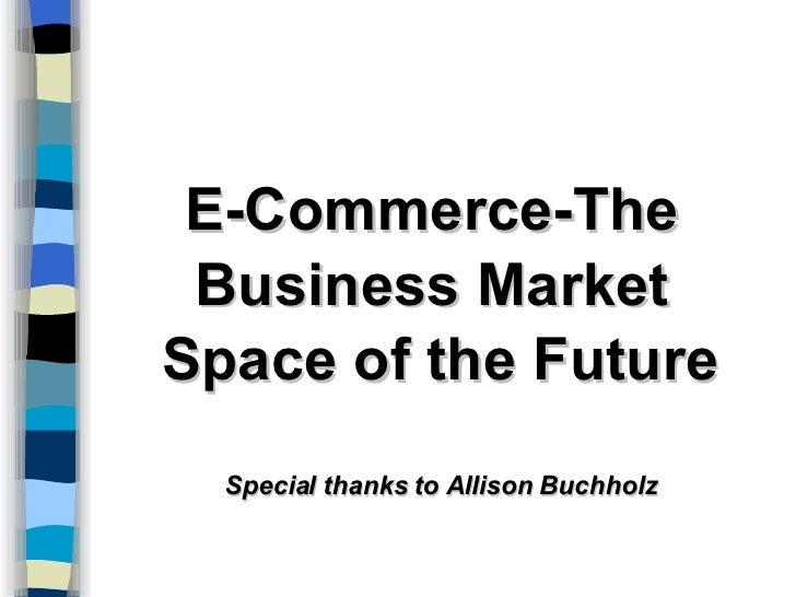 <ul><li>E-Commerce-The  </li></ul><ul><li>Business Market  </li></ul><ul><li>Space of the Future </li></ul><ul><li>Special...