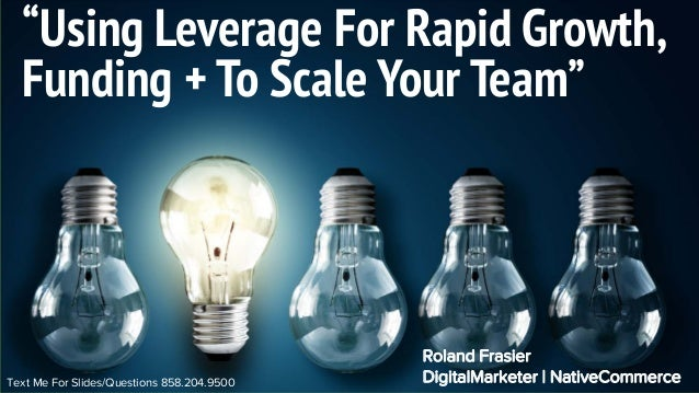 "Text Me For Slides/Questions 858.204.9500 ""Using Leverage For Rapid Growth, Funding + To Scale Your Team"" Roland Frasier D..."