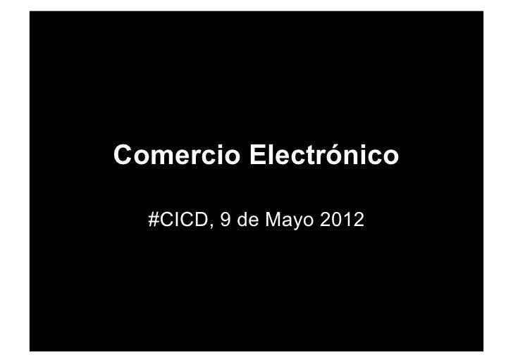 Comercio Electrónico  #CICD, 9 de Mayo 2012